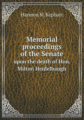 Memorial Proceedings of the Senate Upon the Death of Hon. Milton Heidelbaugh