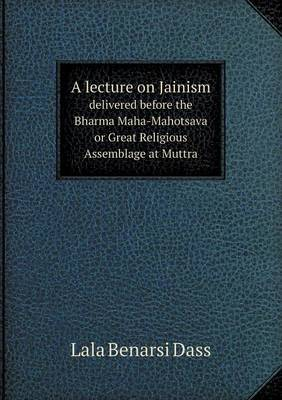 A Lecture on Jainism Delivered Before the Bharma Maha-Mahotsava or Great Religious Assemblage at Muttra