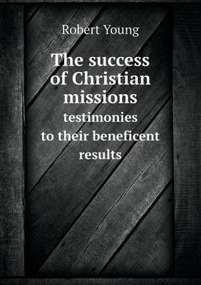 The Success of Christian Missions Testimonies to Their Beneficent Results