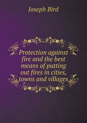 Protection Against Fire and the Best Means of Putting Out Fires in Cities, Towns and Villages