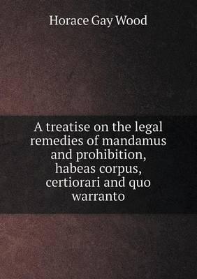 A Treatise on the Legal Remedies of Mandamus and Prohibition, Habeas Corpus, Certiorari and Quo Warranto