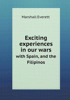 Exciting Experiences in Our Wars with Spain, and the Filipinos