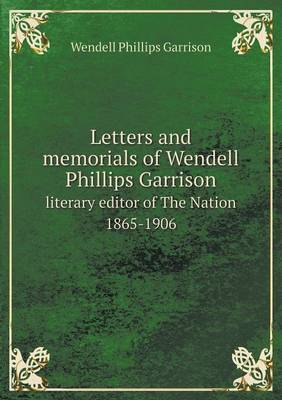 Letters and Memorials of Wendell Phillips Garrison Literary Editor of the Nation 1865-1906