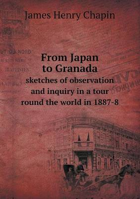 From Japan to Granada Sketches of Observation and Inquiry in a Tour Round the World in 1887-8