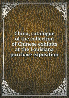 China, Catalogue of the Collection of Chinese Exhibits at the Louisiana Purchase Exposition
