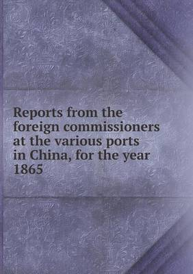 Reports from the Foreign Commissioners at the Various Ports in China, for the Year 1865