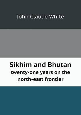 Sikhim and Bhutan Twenty-One Years on the North-East Frontier