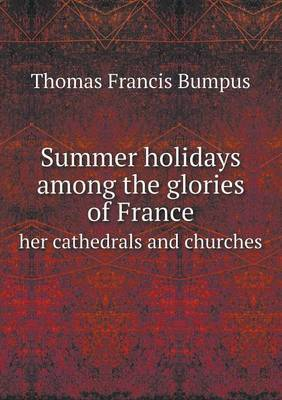 Summer Holidays Among the Glories of France Her Cathedrals and Churches