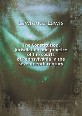 The Constitution, Jurisdiction and Practice of the Courts of Pennsylvania in the Seventeenth Century