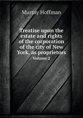 Treatise Upon the Estate and Rights of the Corporation of the City of New York, as Proprietors Volume 2