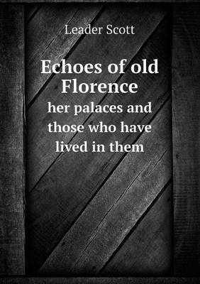 Echoes of Old Florence Her Palaces and Those Who Have Lived in Them
