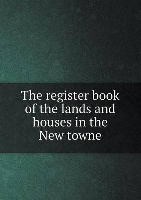 The Register Book of the Lands and Houses in the New Towne