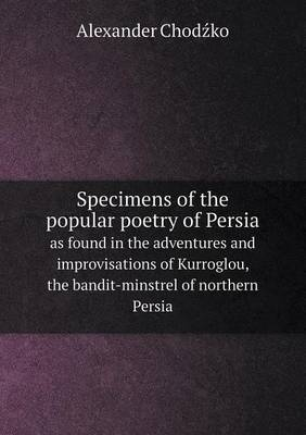Specimens of the Popular Poetry of Persia as Found in the Adventures and Improvisations of Kurroglou, the Bandit-Minstrel of Northern Persia