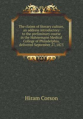 The Claims of Literary Culture, an Address Introductory to the Preliminary Course in the Hahnemann Medical College of Philadelphia, Delivered Septembe