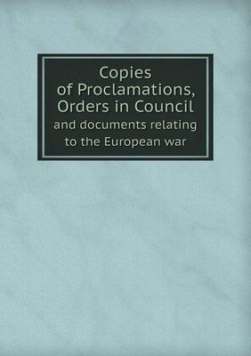 Copies of Proclamations, Orders in Council and Documents Relating to the European War