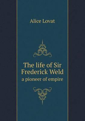 The Life of Sir Frederick Weld a Pioneer of Empire
