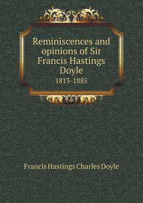 Reminiscences and Opinions of Sir Francis Hastings Doyle 1813-1885
