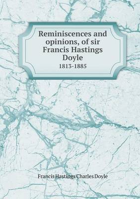Reminiscences and Opinions, of Sir Francis Hastings Doyle 1813-1885