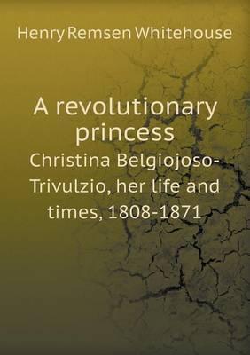 A Revolutionary Princess Christina Belgiojoso-Trivulzio, Her Life and Times, 1808-1871