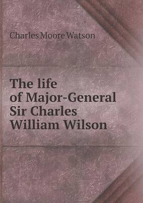 The Life of Major-General Sir Charles William Wilson