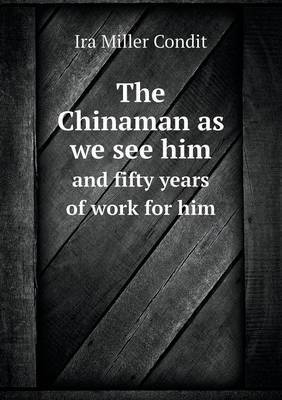 The Chinaman as We See Him and Fifty Years of Work for Him