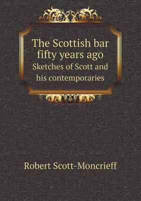 The Scottish Bar Fifty Years Ago Sketches of Scott and His Contemporaries