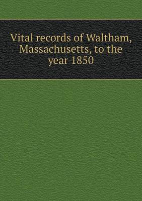 Vital Records of Waltham, Massachusetts, to the Year 1850