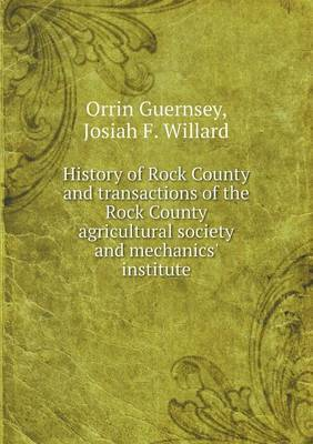 History of Rock County and Transactions of the Rock County Agricultural Society and Mechanics' Institute