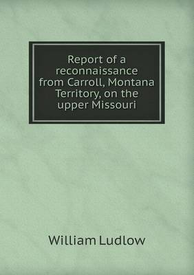Report of a Reconnaissance from Carroll, Montana Territory, on the Upper Missouri