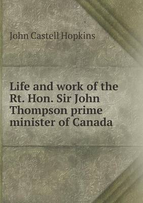 Life and Work of the Rt. Hon. Sir John Thompson Prime Minister of Canada