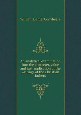 An Analytical Examination Into the Character, Value and Just Application of the Writings of the Christian Fathers