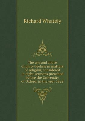 The Use and Abuse of Party-Feeling in Matters of Religion, Considered in Eight Sermons Preached Before the University of Oxford, in the Year 1822