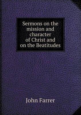Sermons on the Mission and Character of Christ and on the Beatitudes