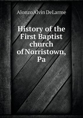 History of the First Baptist Church of Norristown, Pa