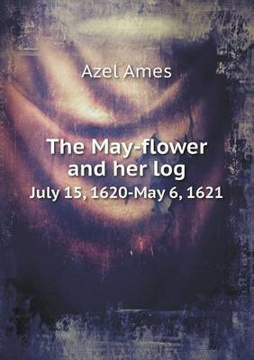 The May-Flower and Her Log July 15, 1620-May 6, 1621