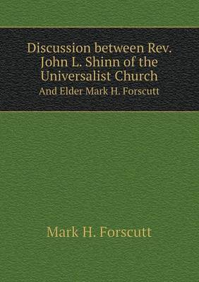 Discussion Between REV. John L. Shinn of the Universalist Church and Elder Mark H. Forscutt