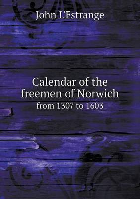 Calendar of the Freemen of Norwich from 1307 to 1603