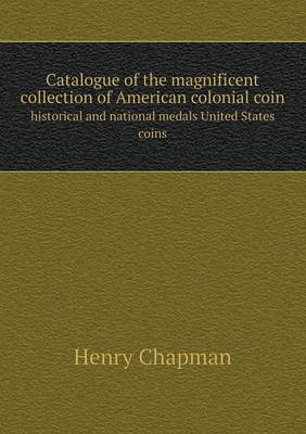 Catalogue of the Magnificent Collection of American Colonial Coin Historical and National Medals United States Coins