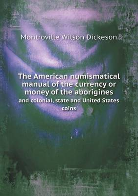 The American Numismatical Manual of the Currency or Money of the Aborigines and Colonial, State and United States Coins