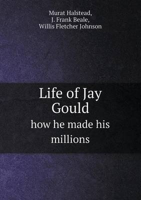 Life of Jay Gould How He Made His Millions