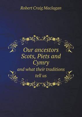 Our Ancestors Scots, Piets and Cymry and What Their Traditions Tell Us