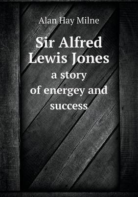 Sir Alfred Lewis Jones a Story of Energey and Success