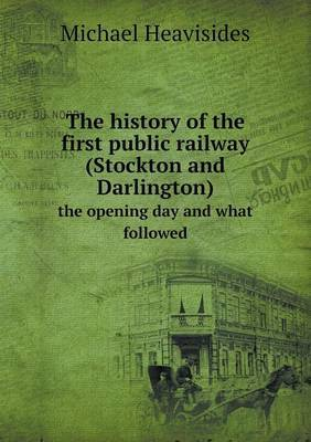 The History of the First Public Railway (Stockton and Darlington) the Opening Day and What Followed