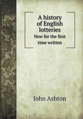 A History of English Lotteries Now for the First Time Written