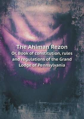 The Ahiman Rezon Or, Book of Constitution, Rules and Regulations of the Grand Lodge of Pennsylvania