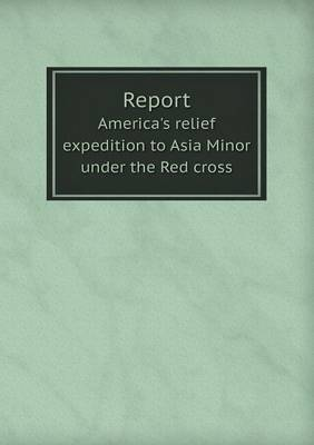 Report America's Relief Expedition to Asia Minor Under the Red Cross