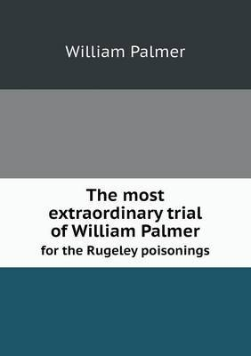 The Most Extraordinary Trial of William Palmer for the Rugeley Poisonings