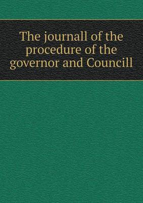 The Journall of the Procedure of the Governor and Councill