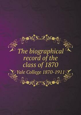 The Biographical Record of the Class of 1870 Yale College 1870-1911