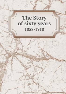 The Story of Sixty Years 1858-1918